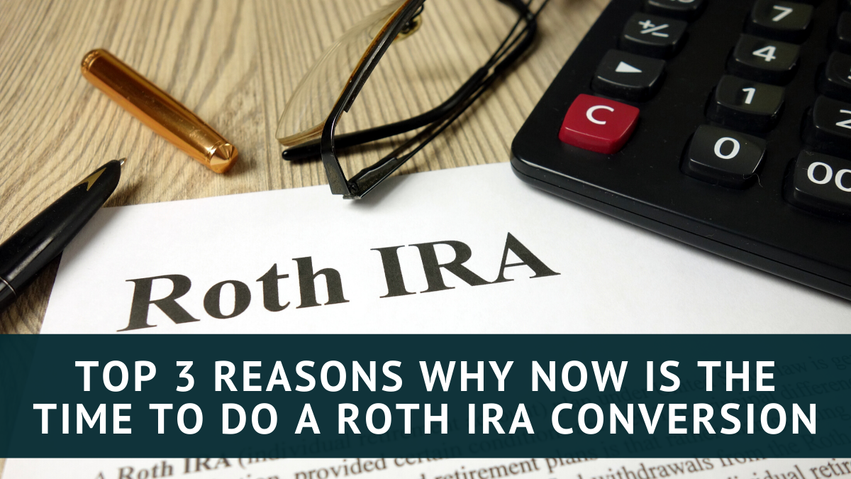 Top 3 Reasons Why Now is the Time to do a Roth IRA Conversion