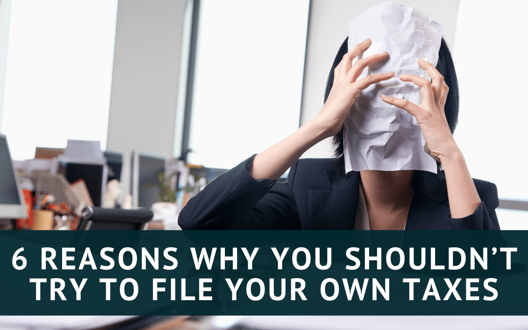 6 Reasons Why You Shouldn't Try to File Your Own Taxes