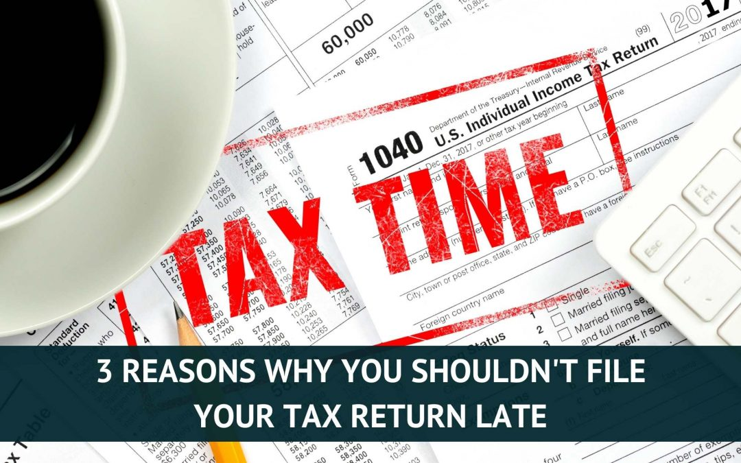 3 Reasons Why You Shouldn't File Your Tax Return Late